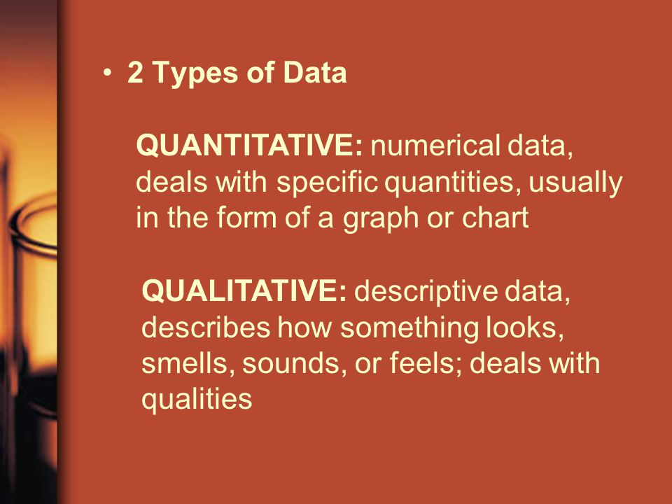 2 Types of Data QUANTITATIVE: numerical data, deals with specific quantities, usually in the form of a graph or chart QUALITATIVE: descriptive data, describes how something looks, smells, sounds, or feels; deals with qualities
