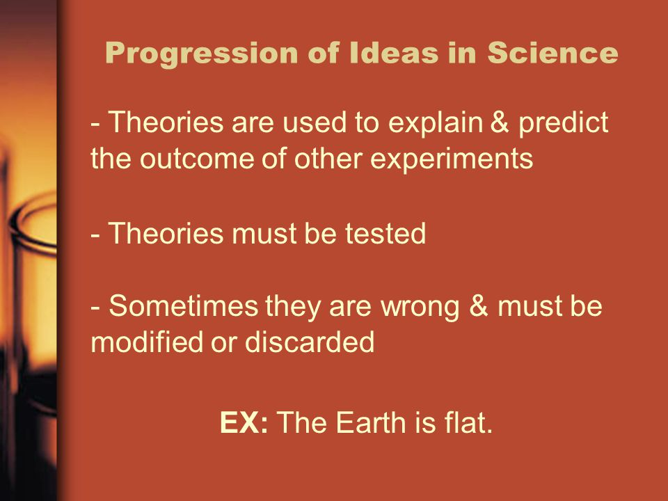 Progression of Ideas in Science - Theories are used to explain & predict the outcome of other experiments - Theories must be tested - Sometimes they a