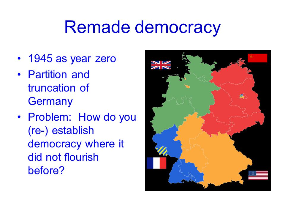 Remade democracy 1945 as year zero Partition and truncation of Germany Problem: How do you (re-) establish democracy where it did not flourish before?