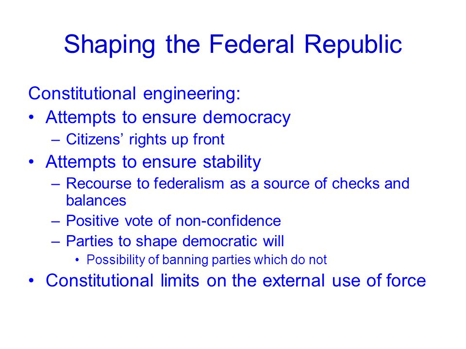 Shaping the Federal Republic Constitutional engineering: Attempts to ensure democracy –Citizens' rights up front Attempts to ensure stability –Recourse to federalism as a source of checks and balances –Positive vote of non-confidence –Parties to shape democratic will Possibility of banning parties which do not Constitutional limits on the external use of force