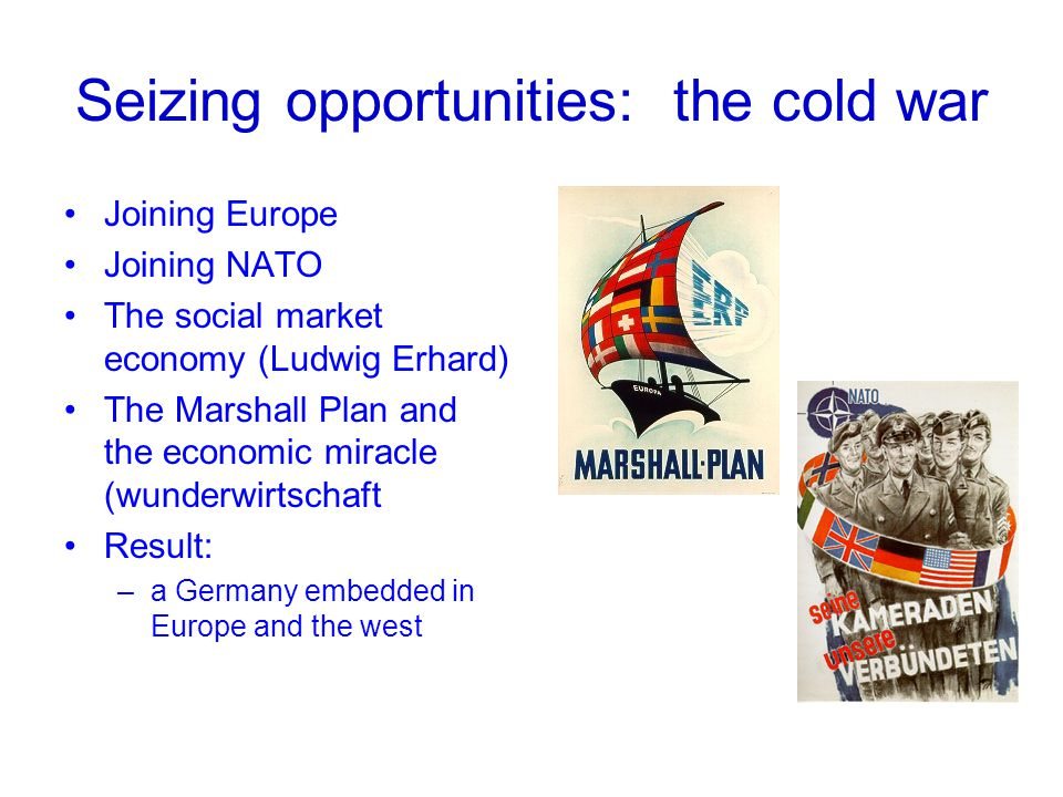 Seizing opportunities: the cold war Joining Europe Joining NATO The social market economy (Ludwig Erhard) The Marshall Plan and the economic miracle (wunderwirtschaft Result: –a Germany embedded in Europe and the west