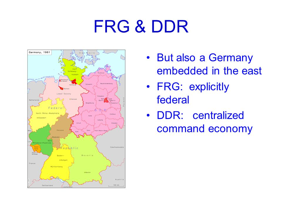 FRG & DDR But also a Germany embedded in the east FRG: explicitly federal DDR: centralized command economy