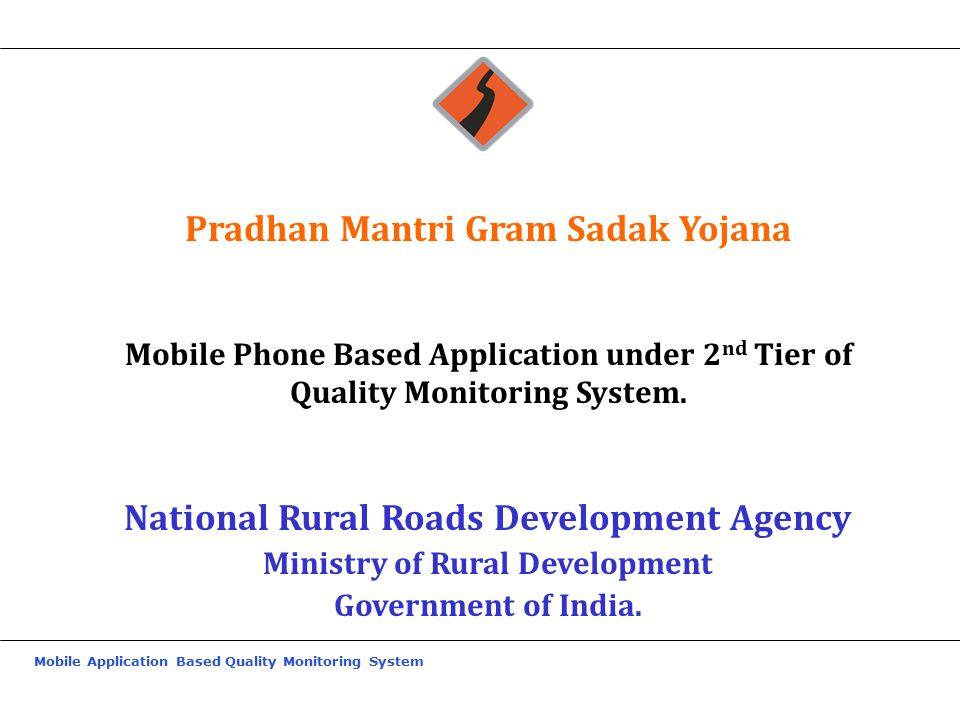 Mobile Application Based Quality Monitoring System Pradhan Mantri Gram Sadak Yojana Mobile Phone Based Application under 2 nd Tier of Quality Monitoring System.