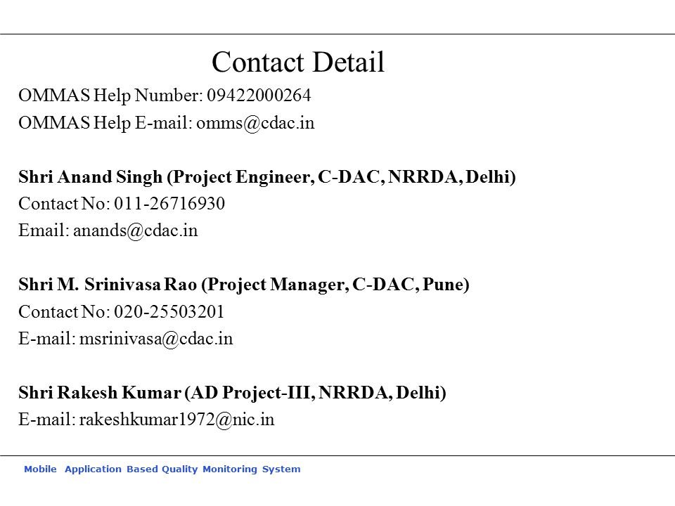 Mobile Application Based Quality Monitoring System Contact Detail OMMAS Help Number: 09422000264 OMMAS Help E-mail: omms@cdac.in Shri Anand Singh (Pro
