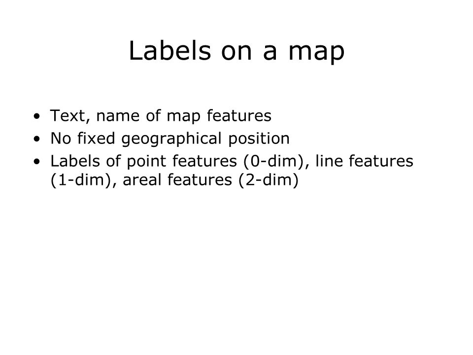 Specific rules point labels Label must be close to point, preferably to the right and above No overlap with other labels, except perhaps in the spacing of the areal label Label may intersect line feature; then line must be interrupted Points close to large body of water must have their label in the water.