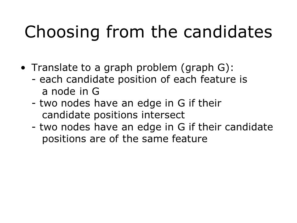 Choosing from the candidates Translate to a graph problem (graph G): - each candidate position of each feature is a node in G - two nodes have an edge in G if their candidate positions intersect - two nodes have an edge in G if their candidate positions are of the same feature