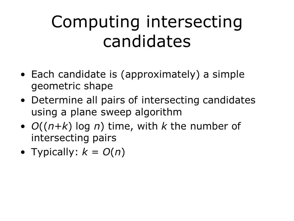 Computing intersecting candidates Each candidate is (approximately) a simple geometric shape Determine all pairs of intersecting candidates using a plane sweep algorithm O((n+k) log n) time, with k the number of intersecting pairs Typically: k = O(n)
