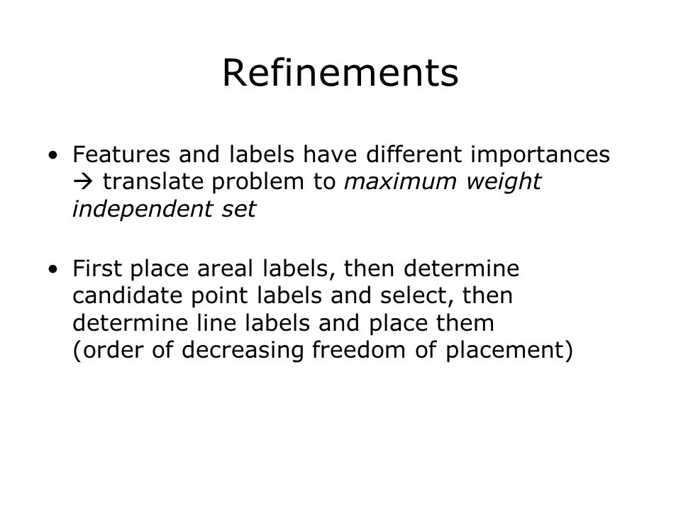 Refinements Features and labels have different importances  translate problem to maximum weight independent set First place areal labels, then determine candidate point labels and select, then determine line labels and place them (order of decreasing freedom of placement)