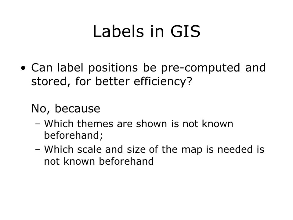 Labels in GIS Can label positions be pre-computed and stored, for better efficiency.