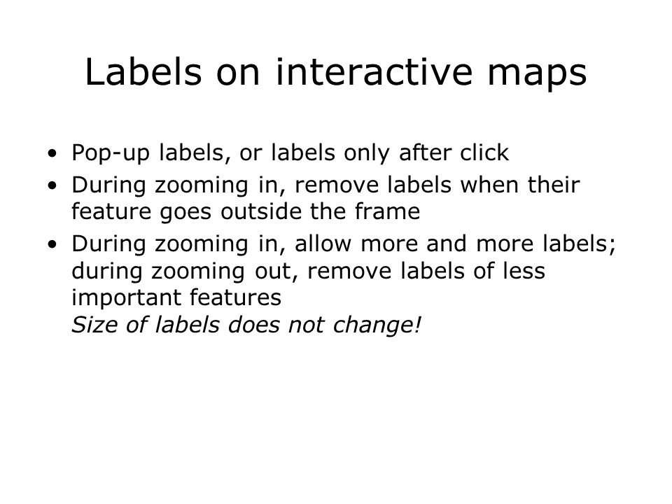 Labels on interactive maps Pop-up labels, or labels only after click During zooming in, remove labels when their feature goes outside the frame During zooming in, allow more and more labels; during zooming out, remove labels of less important features Size of labels does not change!