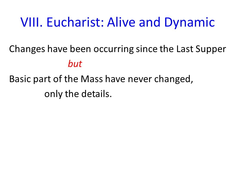 VIII. Eucharist: Alive and Dynamic Changes have been occurring since the Last Supper but Basic part of the Mass have never changed, only the details.