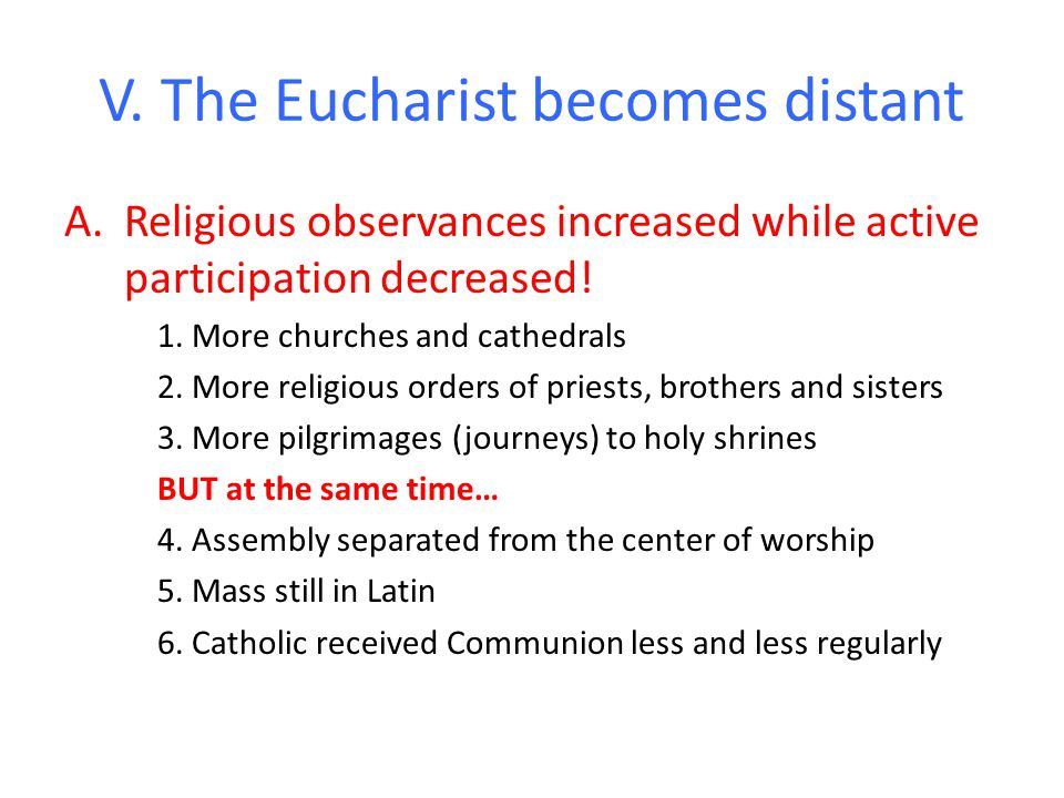 V. The Eucharist becomes distant A.Religious observances increased while active participation decreased! 1. More churches and cathedrals 2. More relig