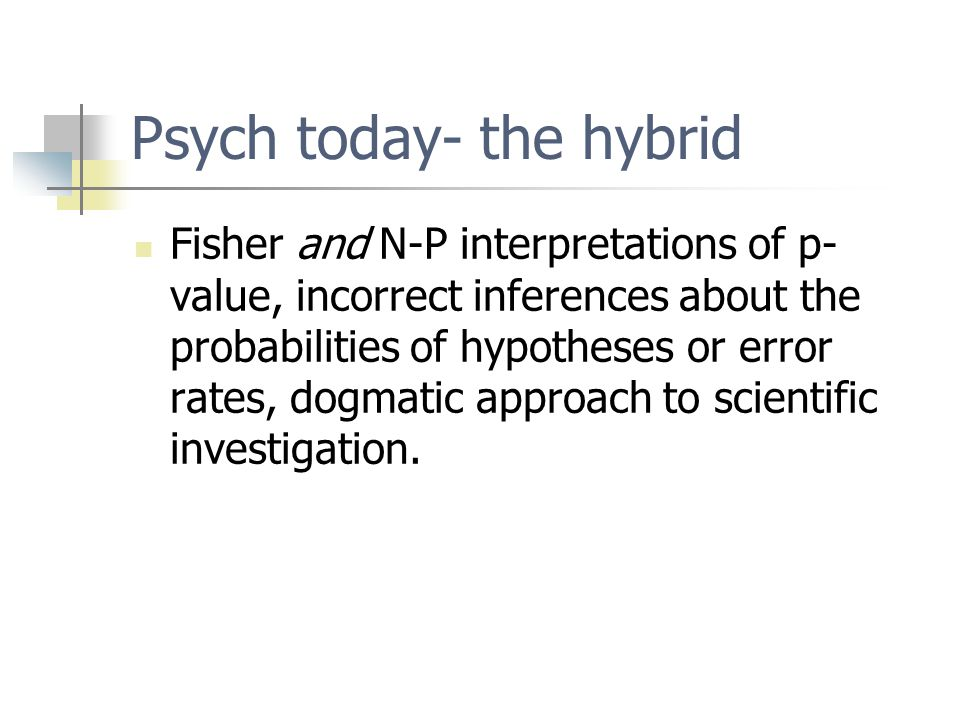 Psych today- the hybrid Fisher and N-P interpretations of p- value, incorrect inferences about the probabilities of hypotheses or error rates, dogmatic approach to scientific investigation.