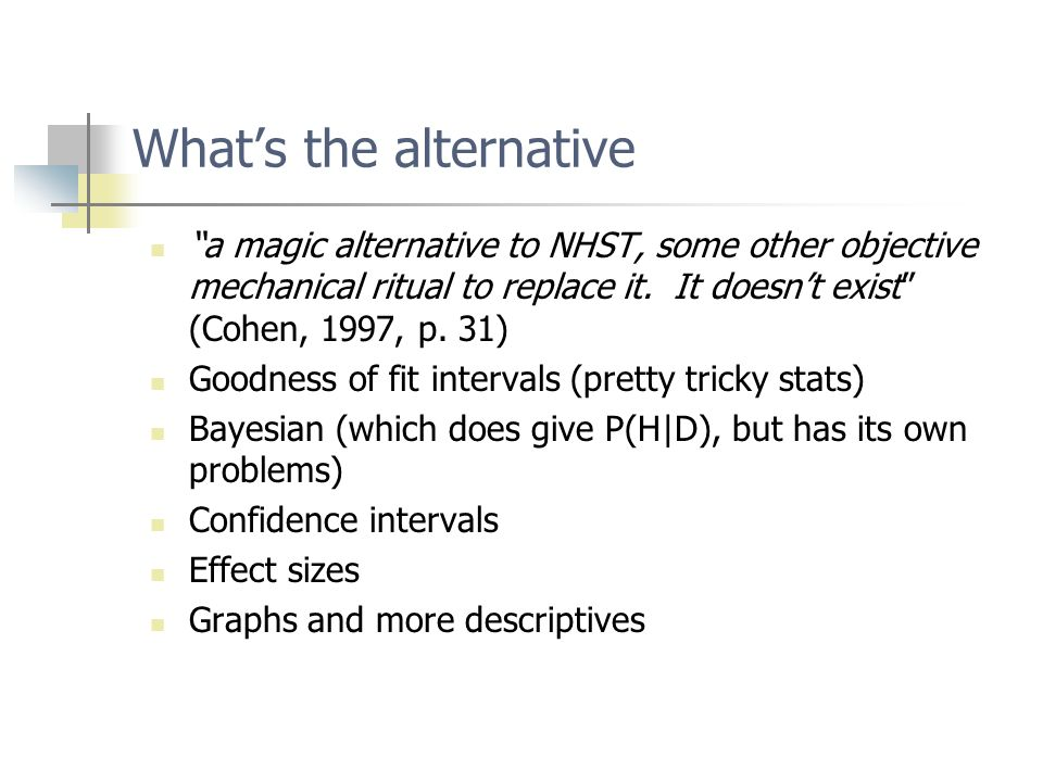 What's the alternative a magic alternative to NHST, some other objective mechanical ritual to replace it.