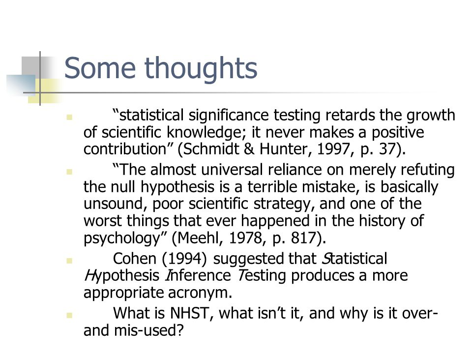 Some thoughts statistical significance testing retards the growth of scientific knowledge; it never makes a positive contribution (Schmidt & Hunter, 1997, p.
