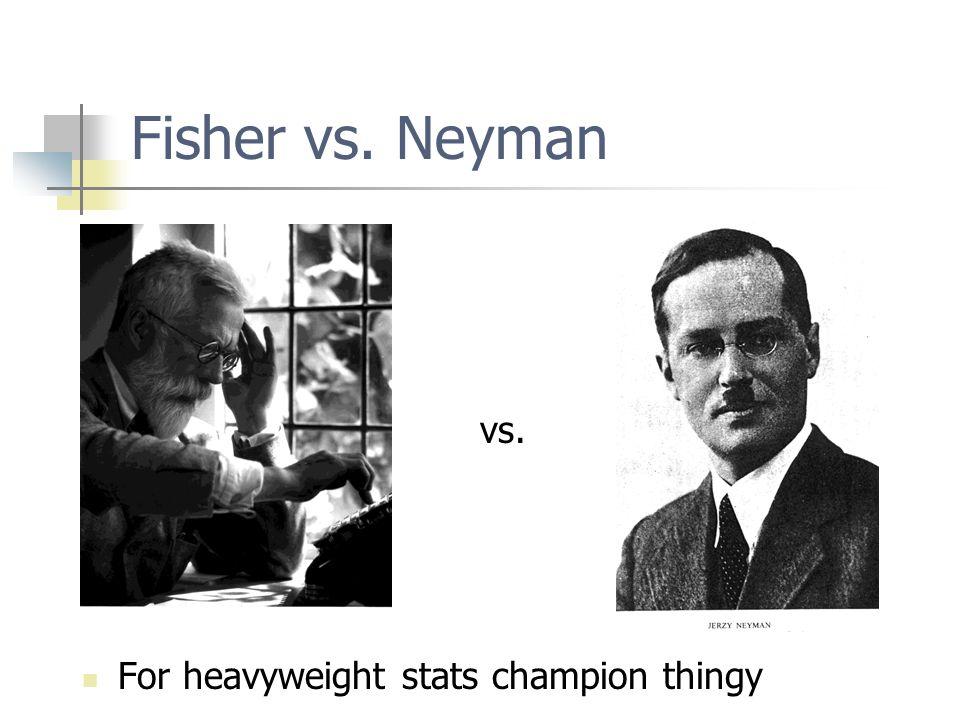 Fisher vs. Neyman vs. For heavyweight stats champion thingy