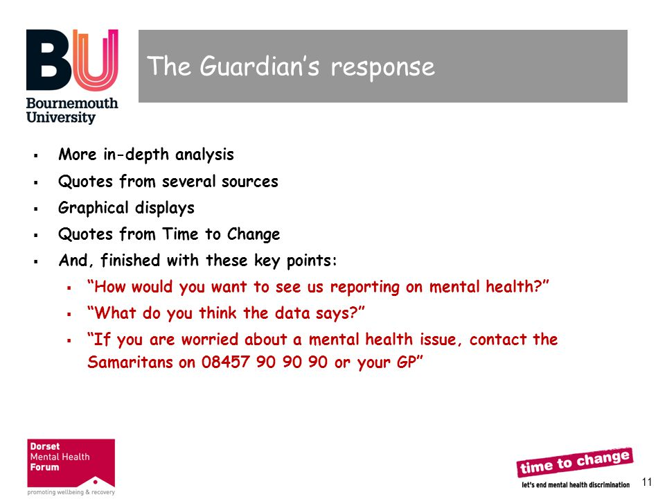 11 The Guardian's response  More in-depth analysis  Quotes from several sources  Graphical displays  Quotes from Time to Change  And, finished wi
