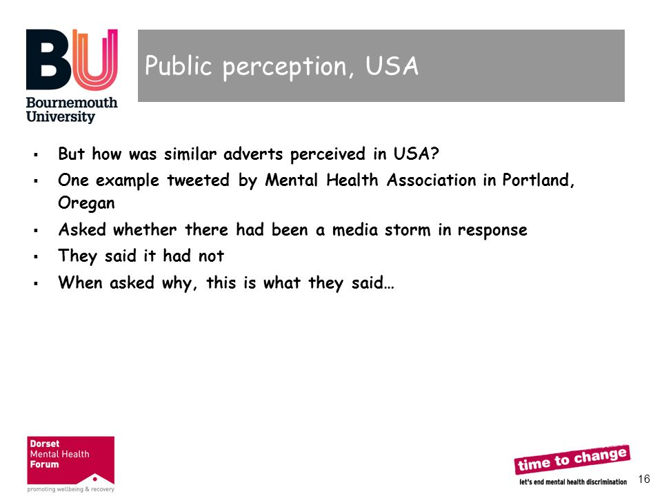 16 Public perception, USA  But how was similar adverts perceived in USA?  One example tweeted by Mental Health Association in Portland, Oregan  Ask