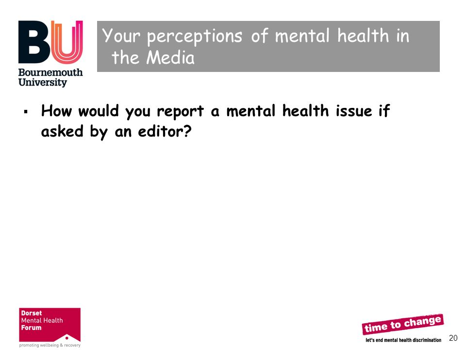 20 Your perceptions of mental health in the Media  How would you report a mental health issue if asked by an editor?