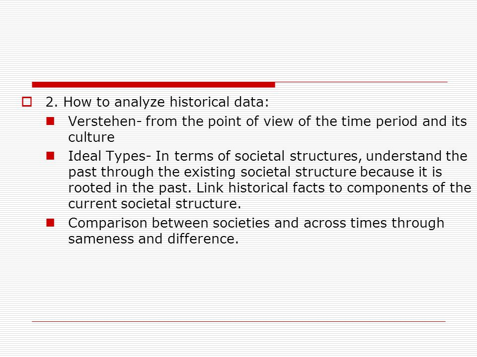  2. How to analyze historical data: Verstehen- from the point of view of the time period and its culture Ideal Types- In terms of societal structures