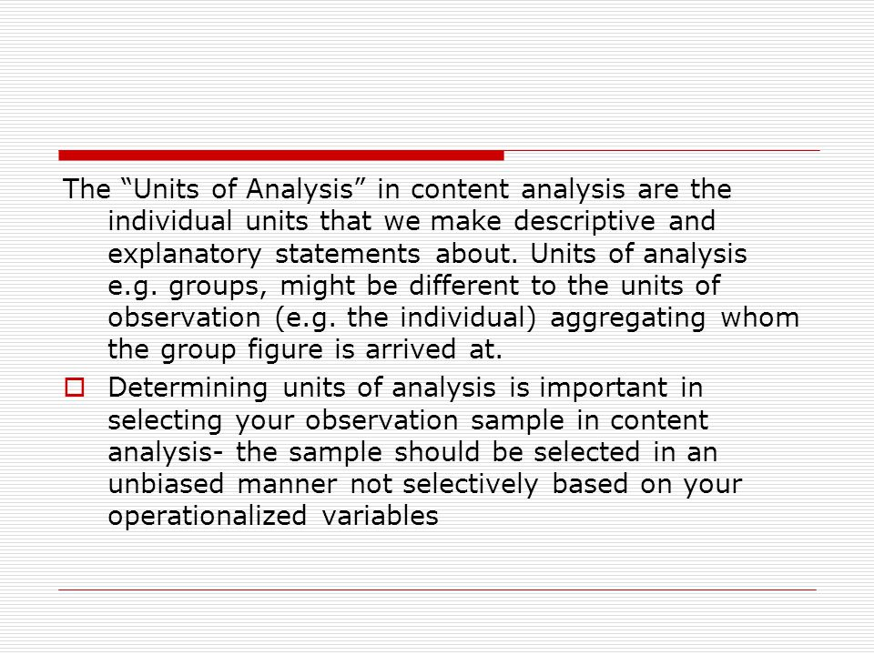 The Units of Analysis in content analysis are the individual units that we make descriptive and explanatory statements about.