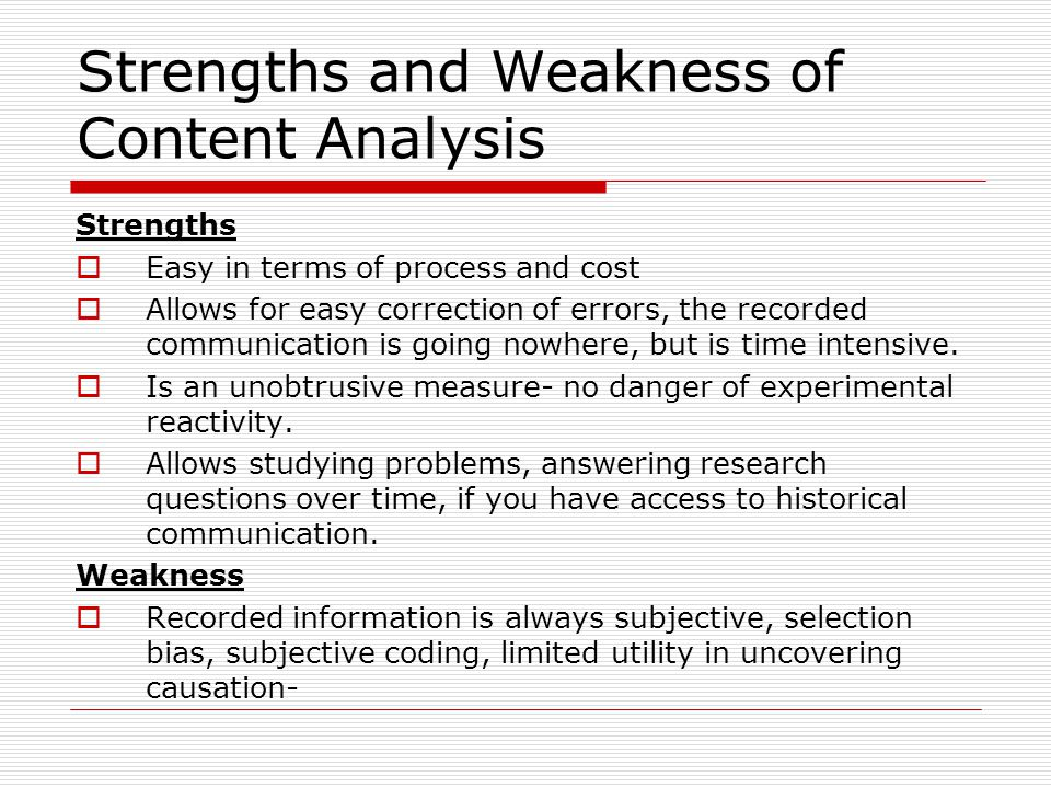 Strengths and Weakness of Content Analysis Strengths  Easy in terms of process and cost  Allows for easy correction of errors, the recorded communic