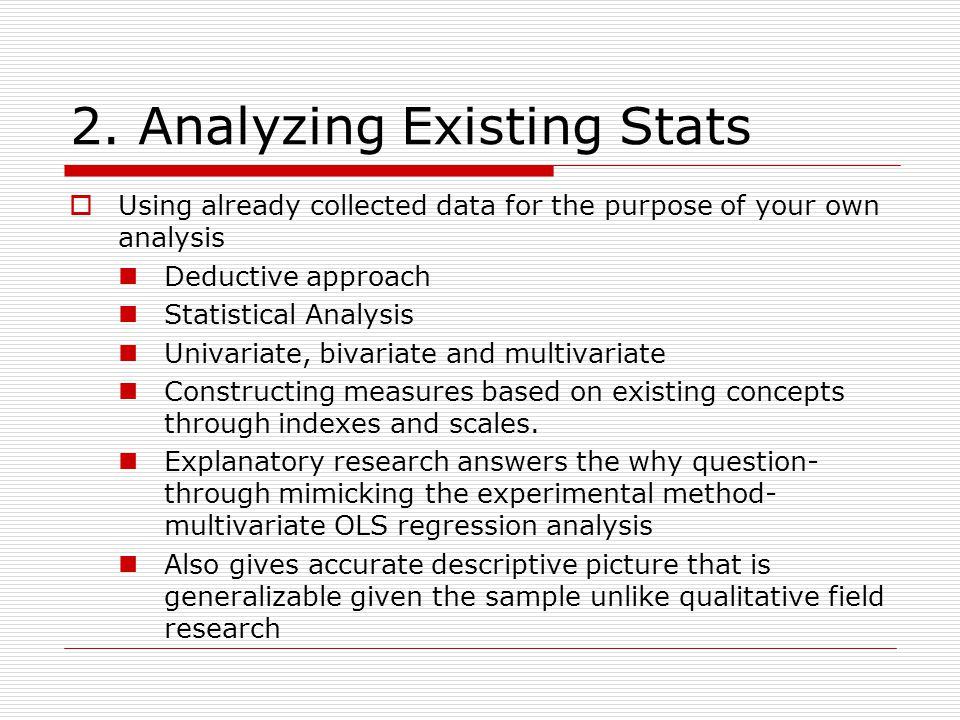 2. Analyzing Existing Stats  Using already collected data for the purpose of your own analysis Deductive approach Statistical Analysis Univariate, bi