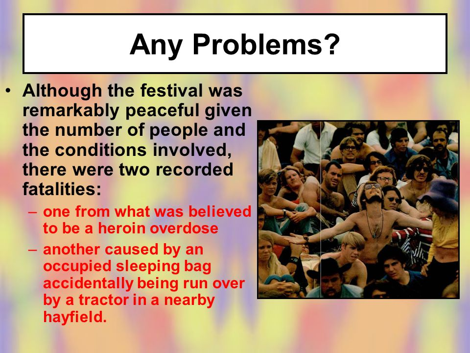 Although the festival was remarkably peaceful given the number of people and the conditions involved, there were two recorded fatalities: –one from what was believed to be a heroin overdose –another caused by an occupied sleeping bag accidentally being run over by a tractor in a nearby hayfield.