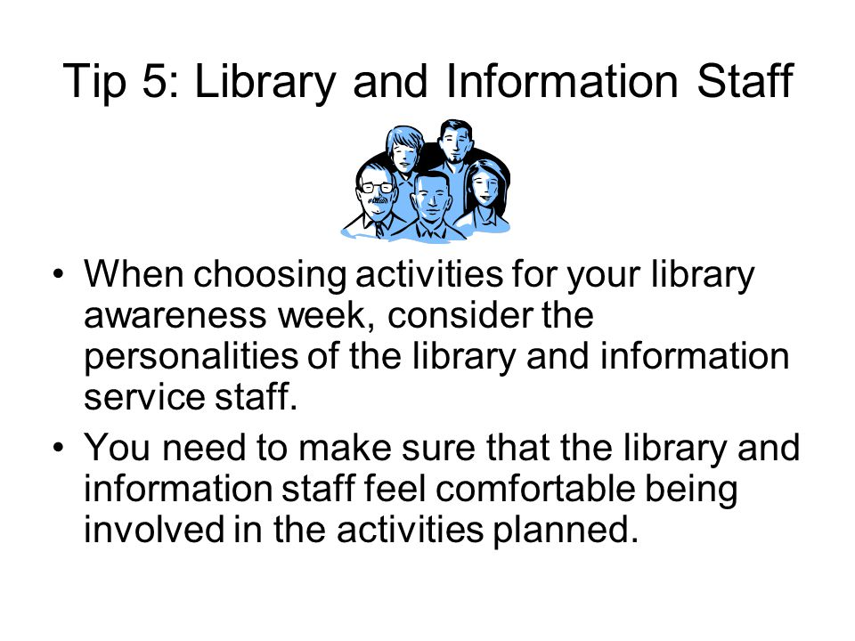 Tip 5: Library and Information Staff When choosing activities for your library awareness week, consider the personalities of the library and information service staff.