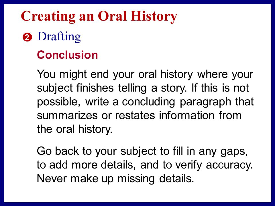 Creating an Oral History 2 Drafting Introduction Draft an introduction that includes background information about the subject, such as the name and age of the person and the focus of the oral history.