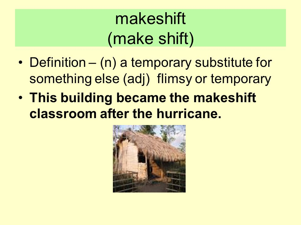 makeshift (make shift) Definition – (n) a temporary substitute for something else (adj) flimsy or temporary This building became the makeshift classroom after the hurricane.