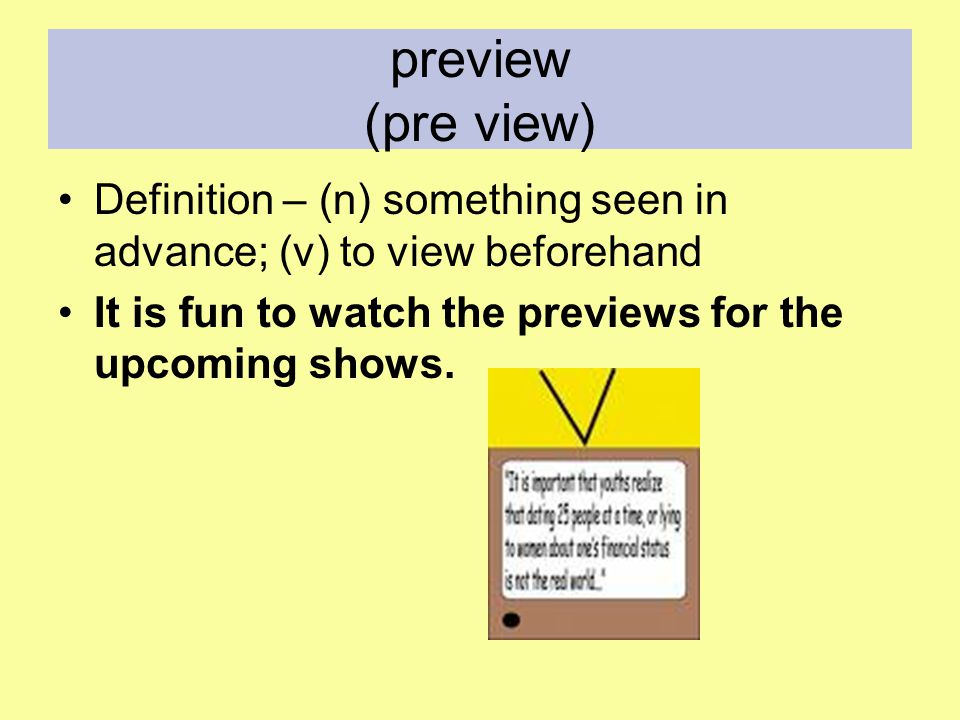 preview (pre view) Definition – (n) something seen in advance; (v) to view beforehand It is fun to watch the previews for the upcoming shows.