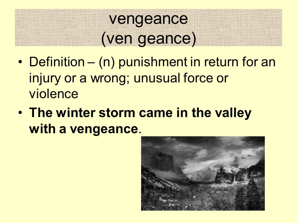 vengeance (ven geance) Definition – (n) punishment in return for an injury or a wrong; unusual force or violence The winter storm came in the valley with a vengeance.