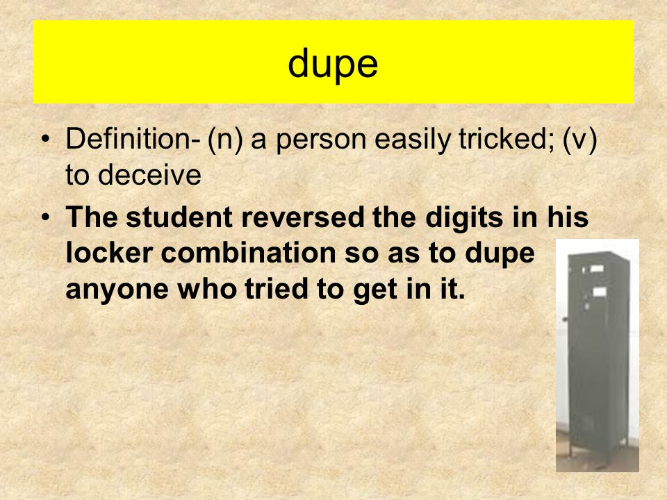 dupe Definition- (n) a person easily tricked; (v) to deceive The student reversed the digits in his locker combination so as to dupe anyone who tried to get in it.