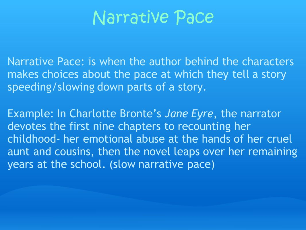Narrative Pace Narrative Pace: is when the author behind the characters makes choices about the pace at which they tell a story speeding/slowing down parts of a story.