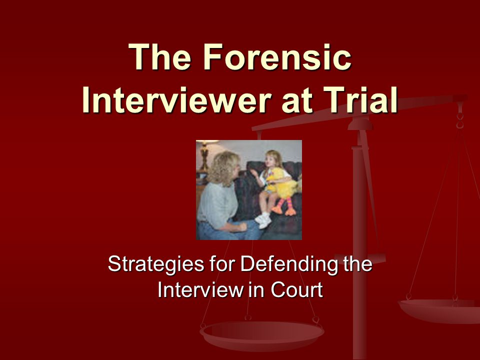 The Forensic Interviewer at Trial Strategies for Defending the Interview in Court