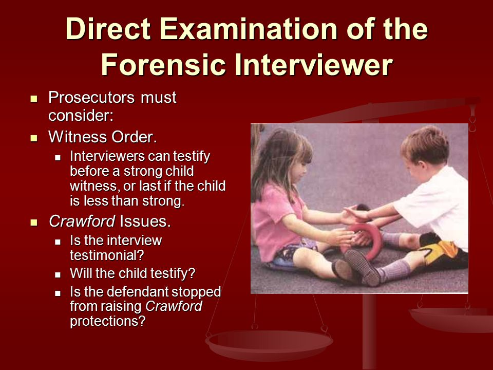Direct Examination of the Forensic Interviewer Prosecutors must consider: Prosecutors must consider: Witness Order.