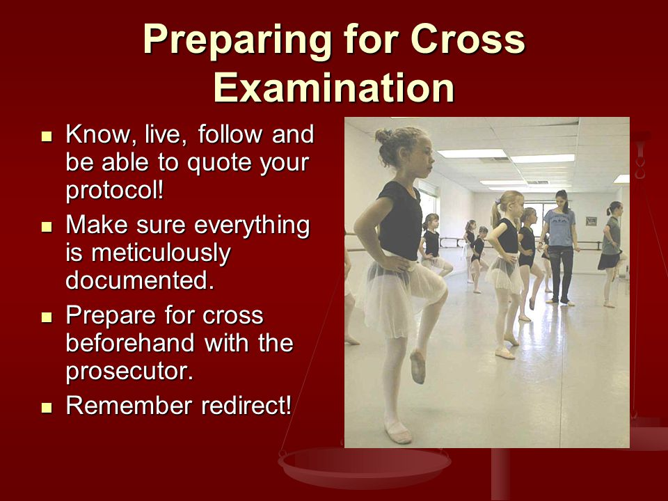Preparing for Cross Examination Know, live, follow and be able to quote your protocol.