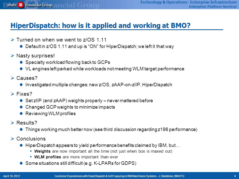 Technology - Enterprise Infrastructure Enterprise Platform Services Technology & Operations - Enterprise Infrastructure Enterprise Platform Services 4Customer Experiences with HiperDispatch & Soft Capping in IBM Mainframe Systems - J.Gladstone, BMOFGApril 18, 2012 HiperDispatch: how is it applied and working at BMO.