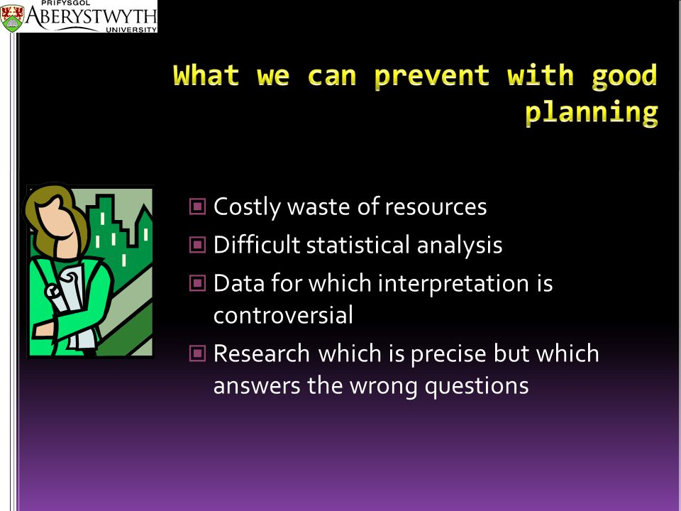 Costly waste of resources Difficult statistical analysis Data for which interpretation is controversial Research which is precise but which answers the wrong questions