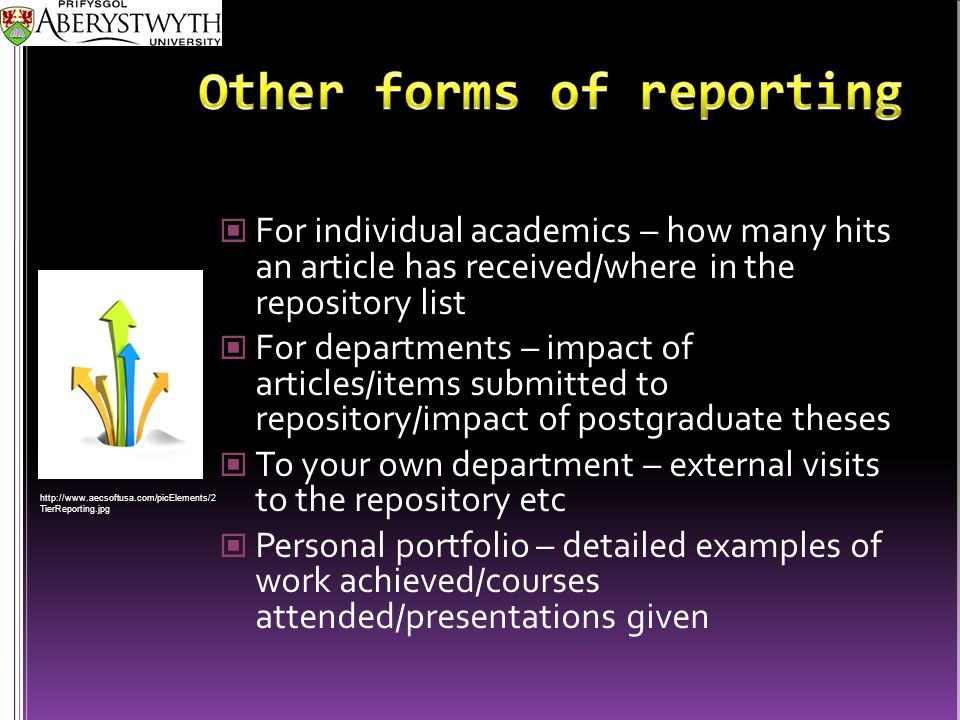 For individual academics – how many hits an article has received/where in the repository list For departments – impact of articles/items submitted to repository/impact of postgraduate theses To your own department – external visits to the repository etc Personal portfolio – detailed examples of work achieved/courses attended/presentations given http://www.aecsoftusa.com/picElements/2 TierReporting.jpg