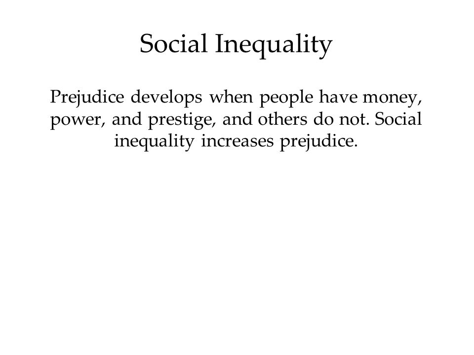 Social Inequality Prejudice develops when people have money, power, and prestige, and others do not. Social inequality increases prejudice.