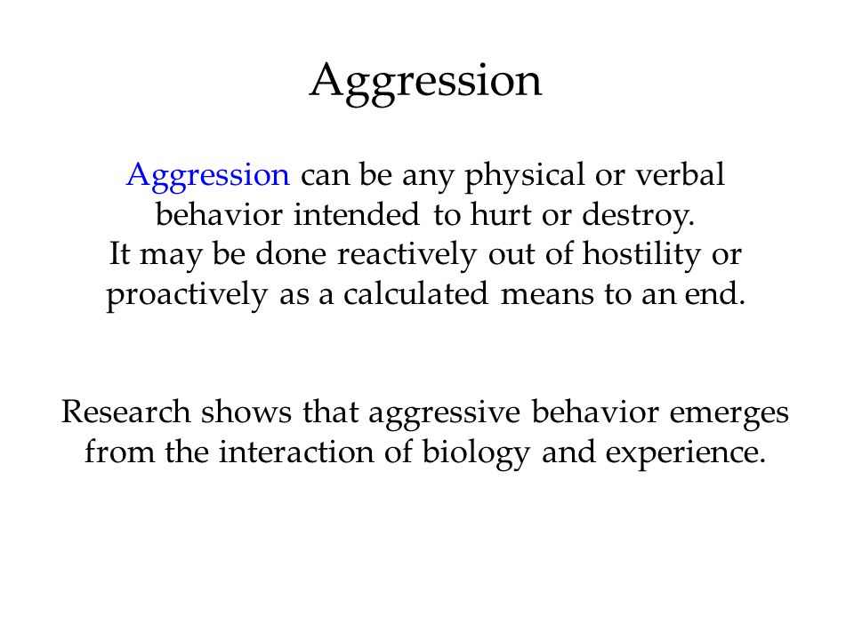 Aggression Aggression can be any physical or verbal behavior intended to hurt or destroy. It may be done reactively out of hostility or proactively as
