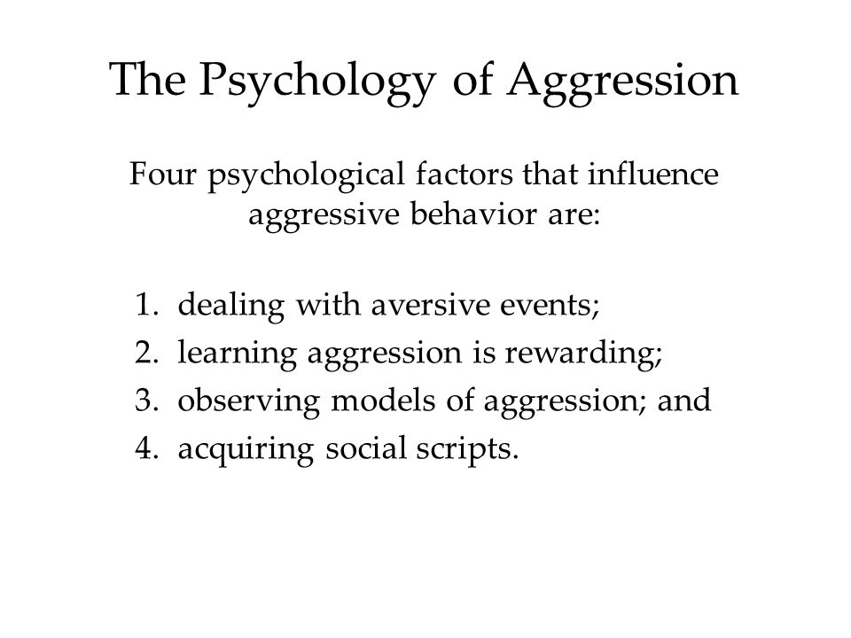 The Psychology of Aggression Four psychological factors that influence aggressive behavior are: 1.dealing with aversive events; 2.learning aggression is rewarding; 3.observing models of aggression; and 4.acquiring social scripts.