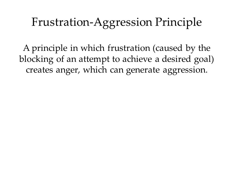 Frustration-Aggression Principle A principle in which frustration (caused by the blocking of an attempt to achieve a desired goal) creates anger, whic
