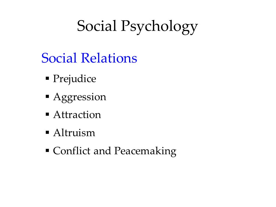 Social Psychology Social Relations  Prejudice  Aggression  Attraction  Altruism  Conflict and Peacemaking