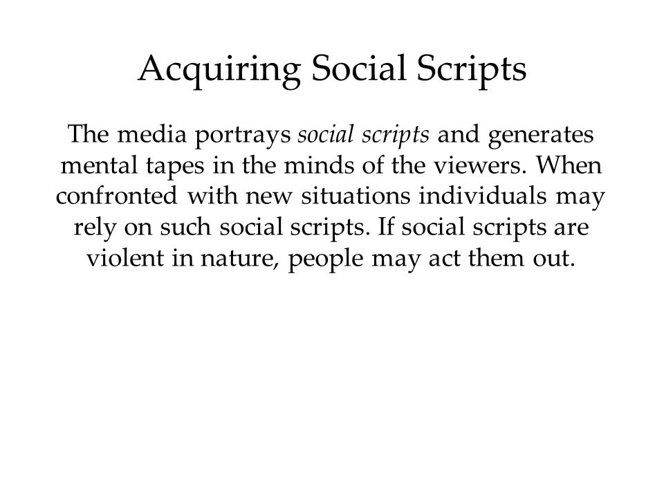 Acquiring Social Scripts The media portrays social scripts and generates mental tapes in the minds of the viewers. When confronted with new situations