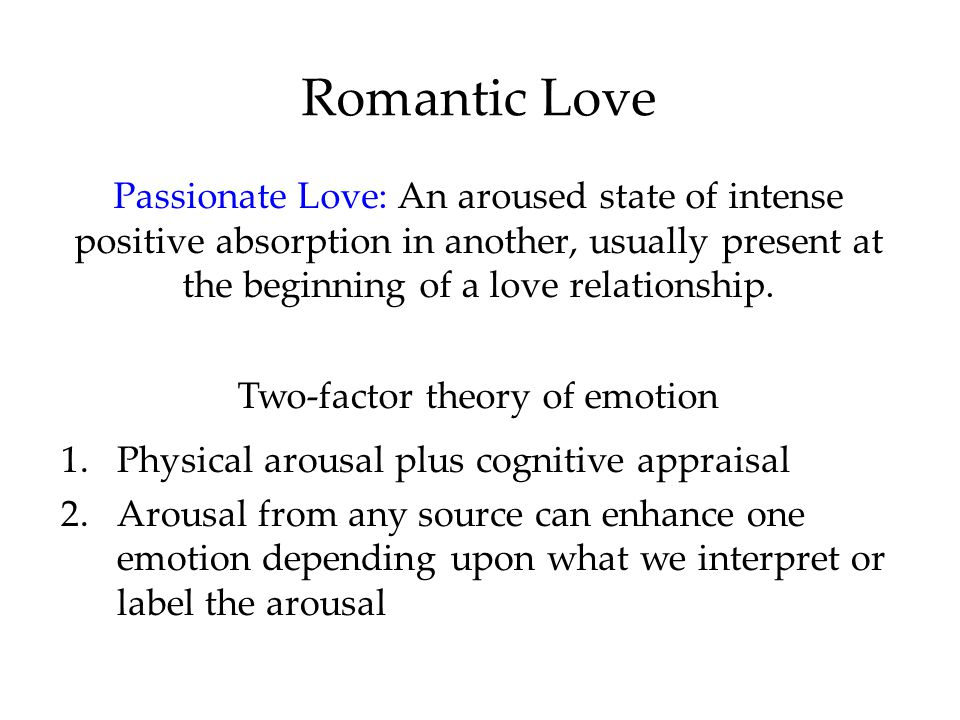 Romantic Love Passionate Love: An aroused state of intense positive absorption in another, usually present at the beginning of a love relationship.