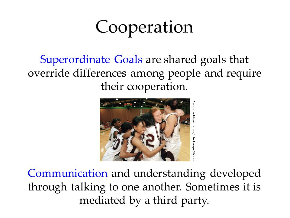 Superordinate Goals are shared goals that override differences among people and require their cooperation. Cooperation Communication and understanding
