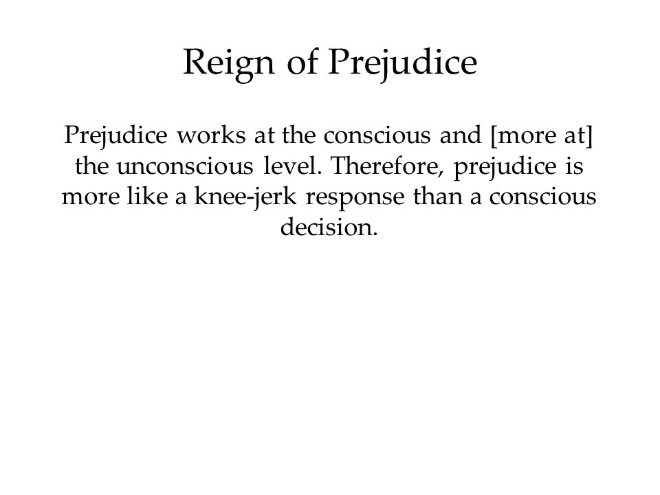 Reign of Prejudice Prejudice works at the conscious and [more at] the unconscious level.